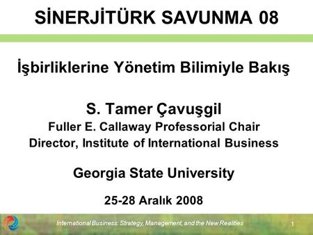 International Business: Strategy, Management, and the New Realities 1 SİNERJİTÜRK SAVUNMA 08 İşbirliklerine Yönetim Bilimiyle Bakış S. Tamer Çavuşgil Fuller.
