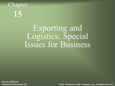 15 Exporting and Logistics: Special Issues for Business McGraw-Hill/Irwin International Marketing, 13/e © 2007 The McGraw-Hill Companies, Inc., All Rights.