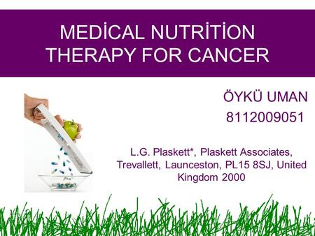 MEDİCAL NUTRİTİON THERAPY FOR CANCER ÖYKÜ UMAN 8112009051 L.G. Plaskett*, Plaskett Associates, Trevallett, Launceston, PL15 8SJ, United Kingdom 2000.
