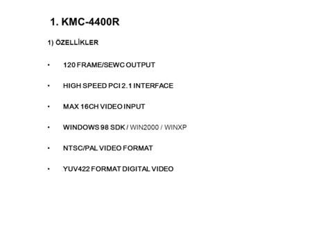 1) ÖZELLİKLER 120 FRAME/SEWC OUTPUT HIGH SPEED PCI 2.1 INTERFACE MAX 16CH VIDEO INPUT WINDOWS 98 SDK / WIN2000 / WINXP NTSC/PAL VIDEO FORMAT YUV422 FORMAT.
