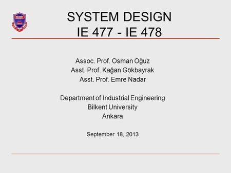 SYSTEM DESIGN IE 477 - IE 478 Assoc. Prof. Osman Oğuz Asst. Prof. Kağan Gökbayrak Asst. Prof. Emre Nadar Department of Industrial Engineering Bilkent University.
