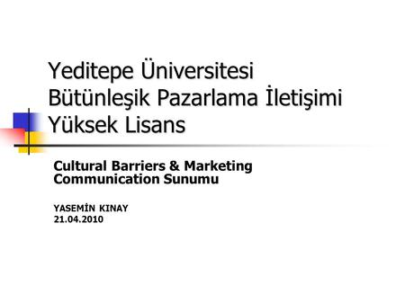 Yeditepe Üniversitesi Bütünleşik Pazarlama İletişimi Yüksek Lisans Cultural Barriers & Marketing Communication Sunumu YASEMİN KINAY 21.04.2010.