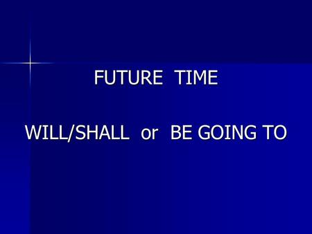 FUTURE TIME WILL/SHALL or BE GOING TO