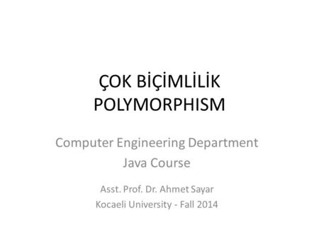 ÇOK BİÇİMLİLİK POLYMORPHISM Computer Engineering Department Java Course Asst. Prof. Dr. Ahmet Sayar Kocaeli University - Fall 2014.