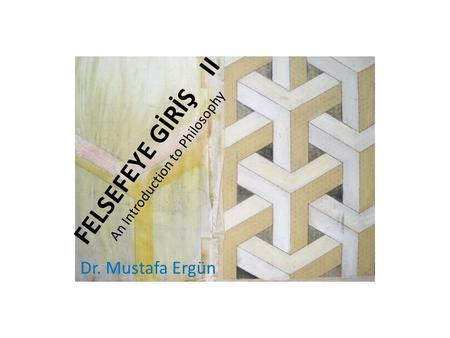FELSEFEYE GİRİŞ II An Introduction to Philosophy Dr. Mustafa Ergün.
