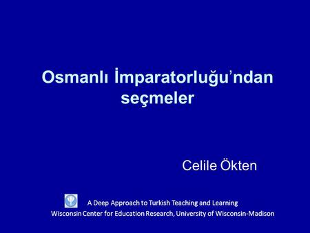 Osmanlı İmparatorluğu'ndan seçmeler Celile Ökten A Deep Approach to Turkish Teaching and Learning Wisconsin Center for Education Research, University of.