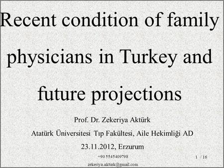 / 161 Prof. Dr. Zekeriya Aktürk Atatürk Üniversitesi Tıp Fakültesi, Aile Hekimliği AD 23.11.2012, Erzurum Recent condition of family physicians in Turkey.