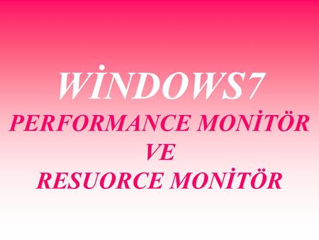 WİNDOWS7 PERFORMANCE MONİTÖR VE RESUORCE MONİTÖR.