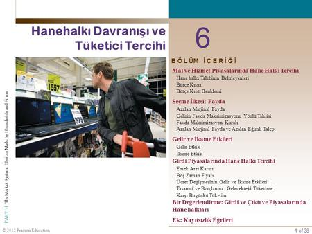 1 of 38 PART II The Market System: Choices Made by Households and Firms © 2012 Pearson Education B Ö L ÜM İ Ç E R İ Ğ İ 6 Hanehalkı Davranı ş ı ve Tüketici.