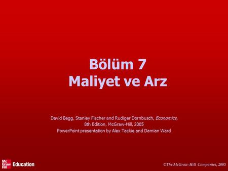 © The McGraw-Hill Companies, 2005 Bölüm 7 Maliyet ve Arz David Begg, Stanley Fischer and Rudiger Dornbusch, Economics, 8th Edition, McGraw-Hill, 2005 PowerPoint.