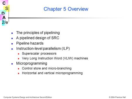S 2/e C D A Computer Systems Design and Architecture Second Edition© 2004 Prentice Hall Chapter 5 Overview The principles of pipelining A pipelined design.