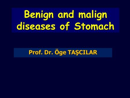 Benign and malign diseases of Stomach Prof. Dr. Öge TAŞCILAR.
