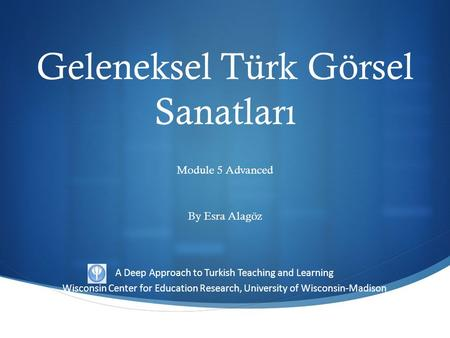 A Deep Approach to Turkish Teaching and Learning Wisconsin Center for Education Research, University of Wisconsin-Madison Geleneksel Türk Görsel Sanatları.