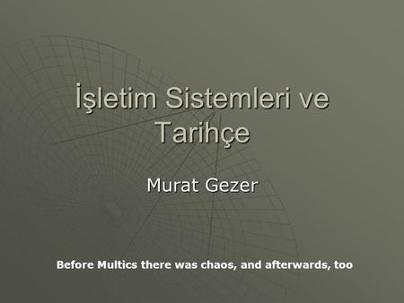 İşletim Sistemleri ve Tarihçe Murat Gezer Before Multics there was chaos, and afterwards, too.