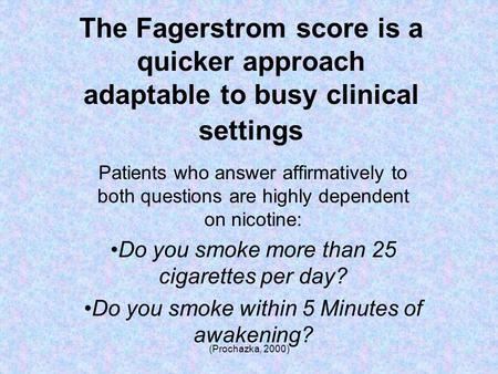 (Prochazka, 2000) The Fagerstrom score is a quicker approach adaptable to busy clinical settings Patients who answer affirmatively to both questions are.