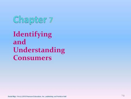 Retail Mgt. 11e (c) 2010 Pearson Education, Inc. publishing as Prentice Hall 7-1 Identifying and Understanding Consumers 1.