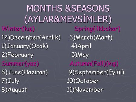 MONTHS &SEASONS (AYLAR&MEVSİMLER) Winter(kış) Spring(ilkbahar) 12)December(Aralık)3)March(Mart) 1)January(Ocak) 4)April 2)February 5)May Summer(yaz)Autumn(Fall)(kış)