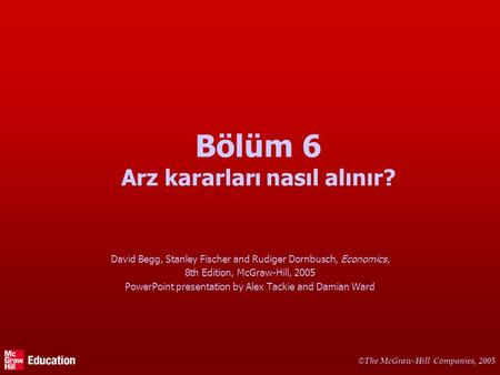 © The McGraw-Hill Companies, 2005 Bölüm 6 Arz kararları nasıl alınır? David Begg, Stanley Fischer and Rudiger Dornbusch, Economics, 8th Edition, McGraw-Hill,