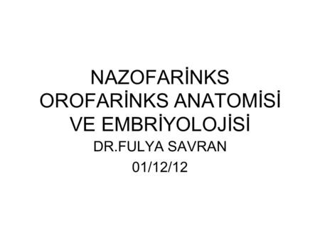NAZOFARİNKS OROFARİNKS ANATOMİSİ VE EMBRİYOLOJİSİ DR.FULYA SAVRAN 01/12/12.
