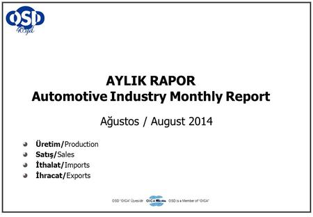 "AYLIK RAPOR Automotive Industry Monthly Report Ağustos / August 2014 Üretim/Production Satış/Sales İthalat/Imports İhracat/Exports OSD ""OICA"" ÜyesidirOSD."