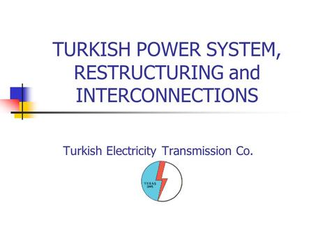 TURKISH POWER SYSTEM, RESTRUCTURING and INTERCONNECTIONS Turkish Electricity Transmission Co.
