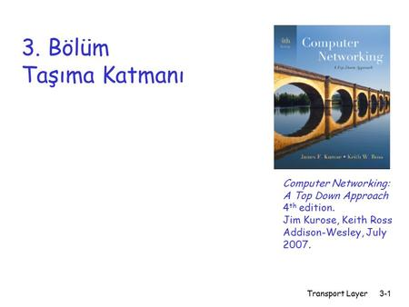 3. Bölüm Taşıma Katmanı Computer Networking: A Top Down Approach 4th edition. Jim Kurose, Keith Ross Addison-Wesley, July 2007. Transport Layer.