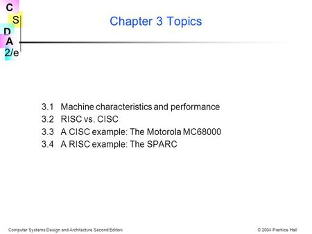 S 2/e C D A Computer Systems Design and Architecture Second Edition© 2004 Prentice Hall Chapter 3 Topics 3.1 Machine characteristics and performance 3.2.