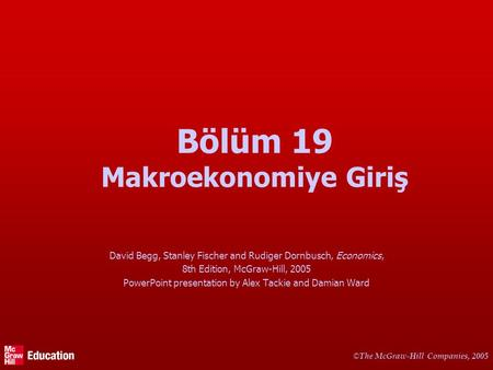 © The McGraw-Hill Companies, 2005 Bölüm 19 Makroekonomiye Giriş David Begg, Stanley Fischer and Rudiger Dornbusch, Economics, 8th Edition, McGraw-Hill,