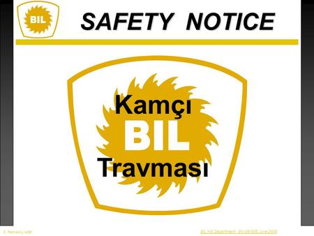 SAFETY NOTICE BIL HS Department - SN-08-005 June 2008 Kamçı Travması S. Petmecky/ASE.