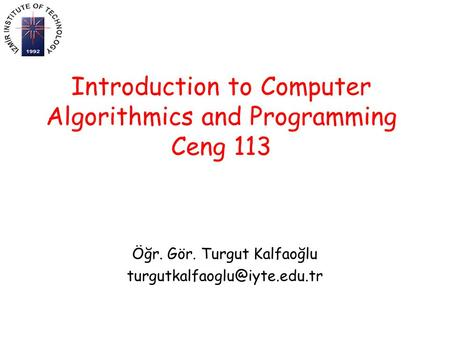 Introduction to Computer Algorithmics and Programming Ceng 113 Öğr. Gör. Turgut Kalfaoğlu