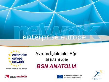 European Commission Enterprise and Industrie Avrupa İşletmeler Ağı 25 - KASIM -20 10 BSN ANATOLIA.
