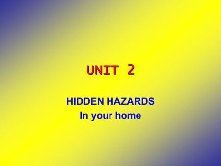 UNIT 2 HIDDEN HAZARDS In your home. HIDDEN HAZARDS IN YOUR HOME Hide (v): place out of sight, conceal, gizle, sakla Hidden (v3) Hazard (n) = danger (tehlike)