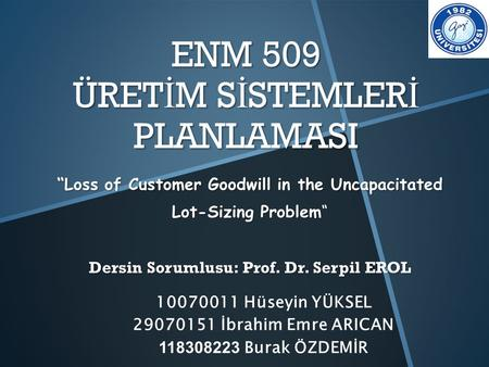 "ENM 509 ÜRET İ M S İ STEMLER İ PLANLAMASI ""Loss of Customer Goodwill in the Uncapacitated Lot-Sizing Problem"" Dersin Sorumlusu: Prof. Dr. Serpil EROL 10070011."
