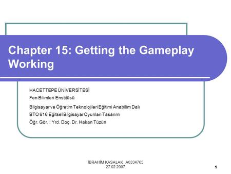 İBRAHİM KASALAK A0334765 27.02.2007 1 Chapter 15: Getting the Gameplay Working HACETTEPE ÜNİVERSİTESİ Fen Bilimleri Enstitüsü Bilgisayar ve Öğretim Teknolojileri.