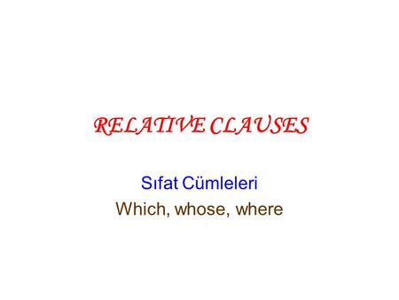 RELATIVE CLAUSES Sıfat Cümleleri Which, whose, where.