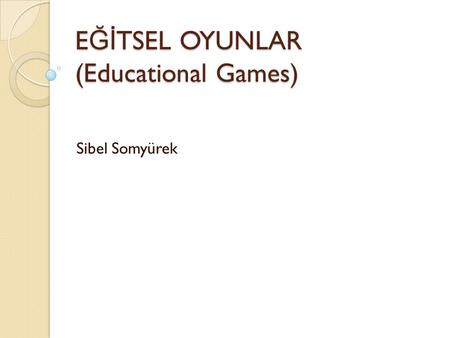 E Ğİ TSEL OYUNLAR (Educational Games) Sibel Somyürek.