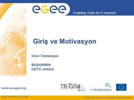 EGEE-III INFSO-RI-222667 Enabling Grids for E-sciencE www.eu-egee.org EGEE and gLite are registered trademarks Giriş ve Motivasyon Onur Temizsoylu BAŞARIM09.