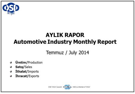 "AYLIK RAPOR Automotive Industry Monthly Report Temmuz / July 2014 Üretim/Production Satış/Sales İthalat/Imports İhracat/Exports OSD ""OICA"" ÜyesidirOSD."