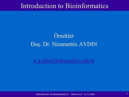 "1 ""INTRODUCTION TO BIOINFORMATICS"" ""SPRING 2005"" ""Dr. N AYDIN"" Örnekler Doç. Dr. Nizamettin AYDIN Introduction to Bioinformatics."