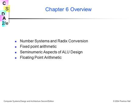 S 2/e C D A Computer Systems Design and Architecture Second Edition© 2004 Prentice Hall Chapter 6 Overview Number Systems and Radix Conversion Fixed point.
