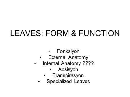 LEAVES: FORM & FUNCTION Fonksiyon External Anatomy Internal Anatomy ???? Absisyon Transpirasyon Specialized Leaves.