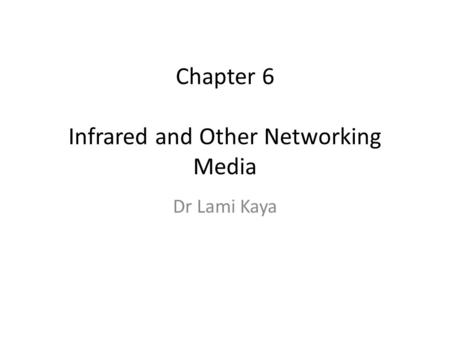 Chapter 6 Infrared and Other Networking Media Dr Lami Kaya.