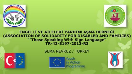 "ENGELLİ VE AİLELERİ YARDIMLAŞMA DERNEĞİ (ASSOCIATION OF SOLIDARITY FOR DISABLED AND FAMILIES) ""Those Speaking With Sign Language TR-43-E197-2013-R3 SEMA."