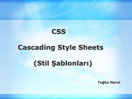 CSS CSS Cascading Style Sheets Cascading Style Sheets (Stil Şablonları) (Stil Şablonları) Tuğba Narol.