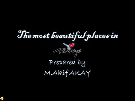 The most beautiful places in Prepared by M.Akif AKAY.