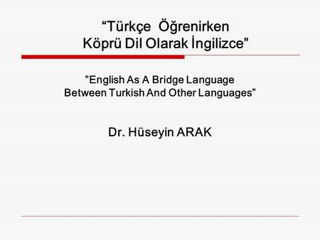 """Türkçe Öğrenirken Köprü Dil Olarak İngilizce"" ""English As A Bridge Language Between Turkish And Other Languages"" Dr. Hüseyin ARAK."
