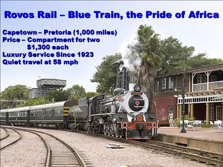 Rovos Rail – Blue Train, the Pride of Africa Capetown – Pretoria (1,000 miles) Price – Compartment for two $1,300 each Luxury Service Since 1923 Quiet.