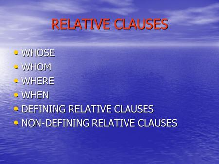 RELATIVE CLAUSES WHOSE WHOSE WHOM WHOM WHERE WHERE WHEN WHEN DEFINING RELATIVE CLAUSES DEFINING RELATIVE CLAUSES NON-DEFINING RELATIVE CLAUSES NON-DEFINING.