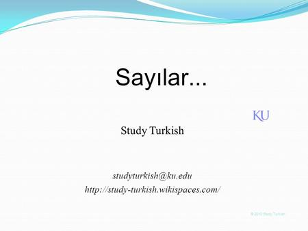 Study Turkish studyturkish@ku.edu http://study-turkish.wikispaces.com/ Sayılar... Study Turkish studyturkish@ku.edu http://study-turkish.wikispaces.com/