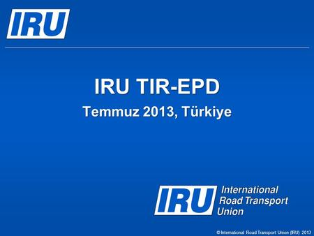 IRU TIR-EPD Temmuz 2013, Türkiye © International Road Transport Union (IRU) 2013.